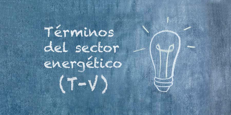 Glosario de la energía: términos del sector energético (T – V)