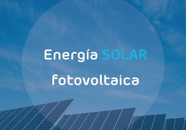 Energía solar fotovoltaica: qué es y cuáles son sus ventajas